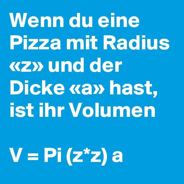 Wenn du eine Pizza mit Radius «z» und der Dicke «a» hast, ist ihr Volumen   V = Pi (z*z) a