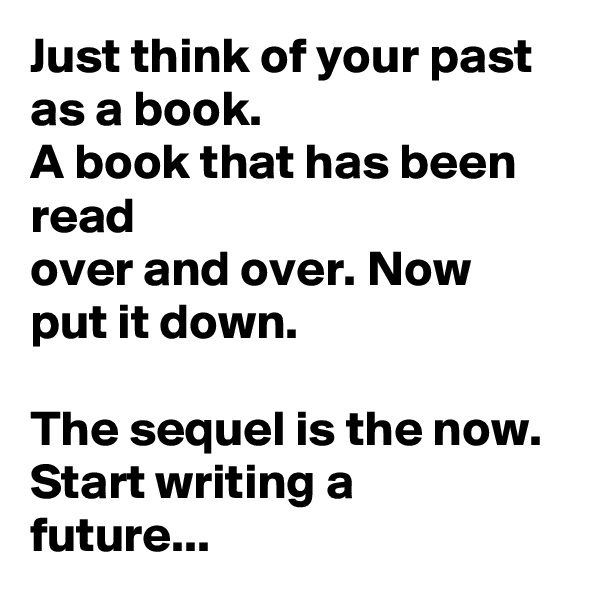 Just think of your past as a book. A book that has been read over and over. Now put it down.  The sequel is the now. Start writing a future...