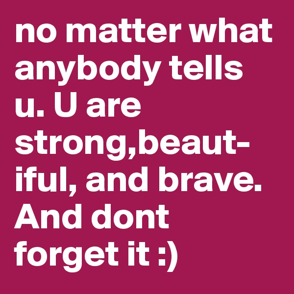 no matter what anybody tells u. U are strong,beaut-iful, and brave. And dont forget it :)