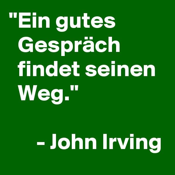 """""""Ein gutes             Gespräch            findet seinen    Weg.""""        - John Irving"""