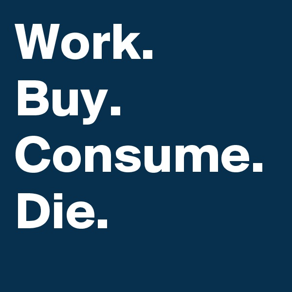 Work. Buy. Consume. Die.