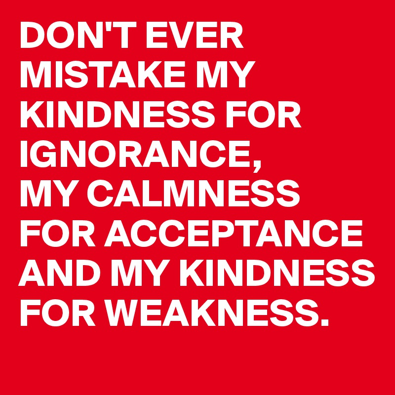 DON'T EVER MISTAKE MY KINDNESS FOR IGNORANCE, MY CALMNESS FOR ACCEPTANCE AND MY KINDNESS FOR WEAKNESS.