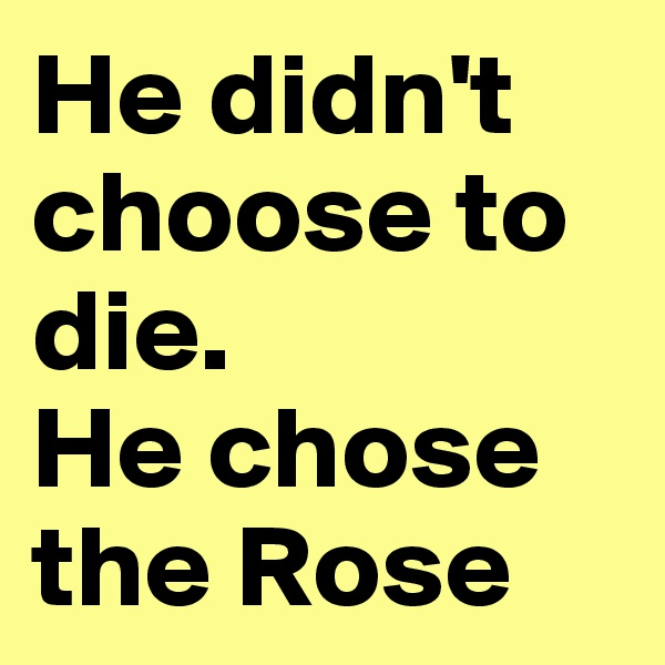 He didn't choose to die. He chose the Rose