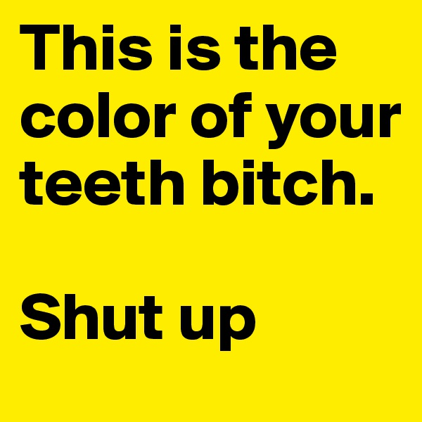 This is the color of your teeth bitch.   Shut up