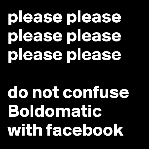 please please please please please please   do not confuse Boldomatic with facebook