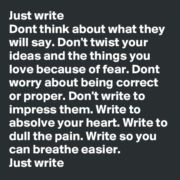 Just write Dont think about what they will say. Don't twist your ideas and the things you love because of fear. Dont worry about being correct or proper. Don't write to impress them. Write to absolve your heart. Write to dull the pain. Write so you can breathe easier. Just write