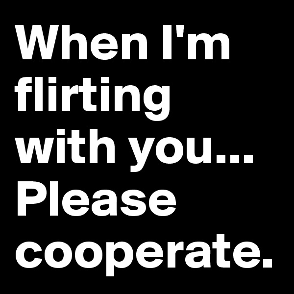 When I'm flirting with you... Please cooperate.