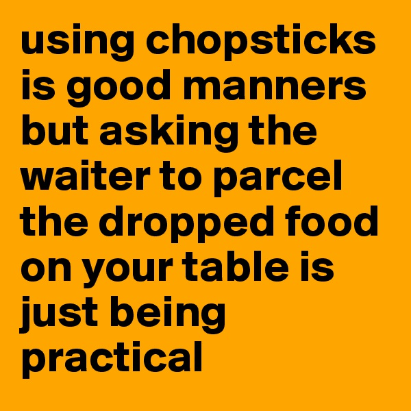 using chopsticks is good manners but asking the waiter to parcel the dropped food on your table is just being practical