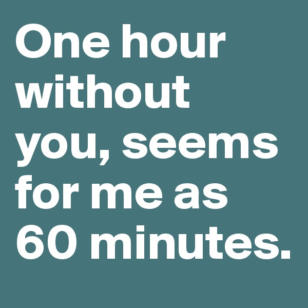 One hour without you, seems for me as 60 minutes.