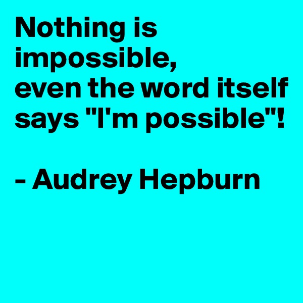"""Nothing is impossible, even the word itself says """"I'm possible""""!  - Audrey Hepburn"""