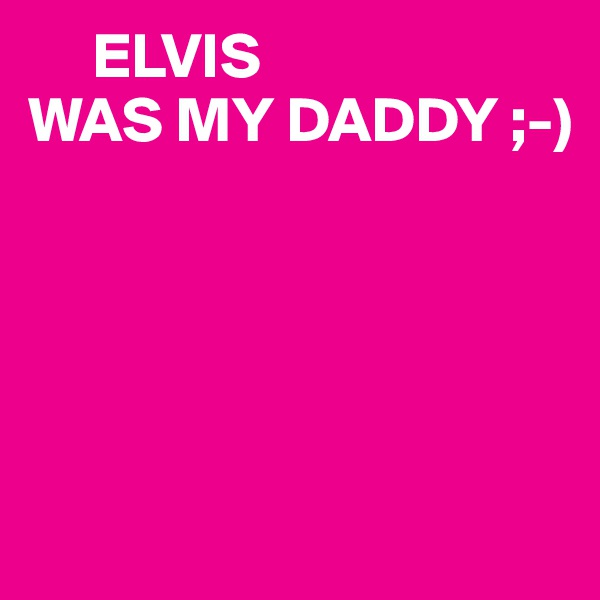 ELVIS WAS MY DADDY ;-)