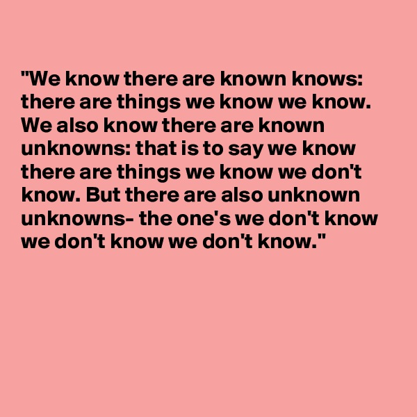 """""""We know there are known knows: there are things we know we know. We also know there are known unknowns: that is to say we know there are things we know we don't know. But there are also unknown unknowns- the one's we don't know we don't know we don't know."""""""