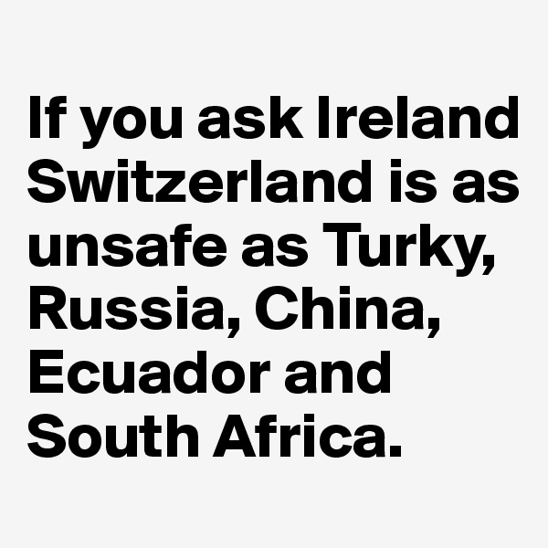 If you ask Ireland Switzerland is as unsafe as Turky, Russia, China, Ecuador and South Africa.