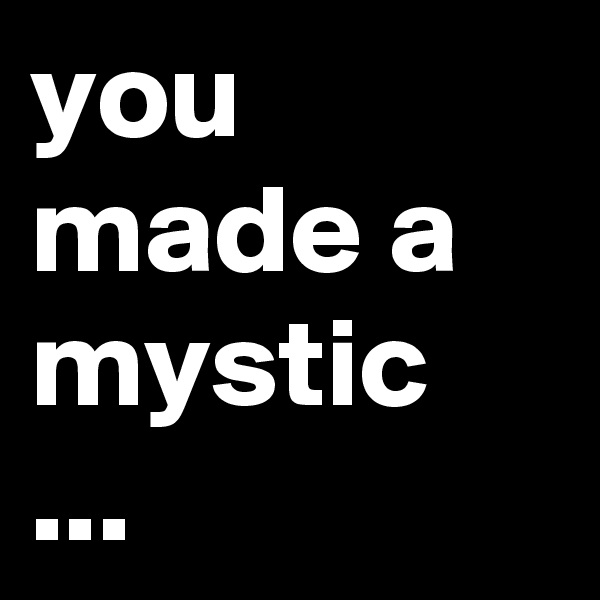 you made a mystic ...
