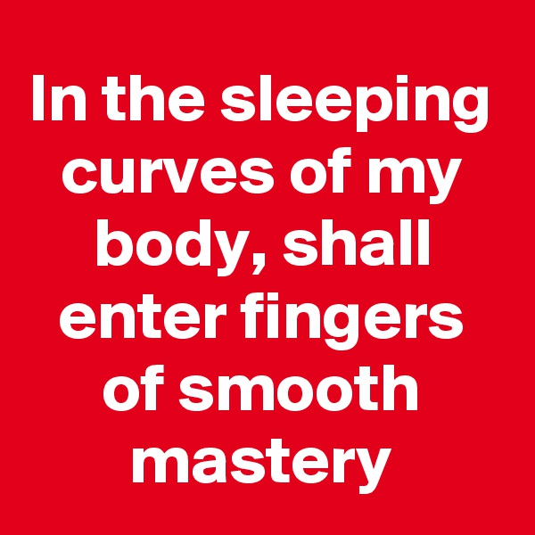 In the sleeping curves of my body, shall enter fingers of smooth mastery