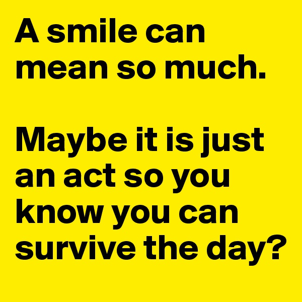 A smile can mean so much.   Maybe it is just an act so you know you can survive the day?