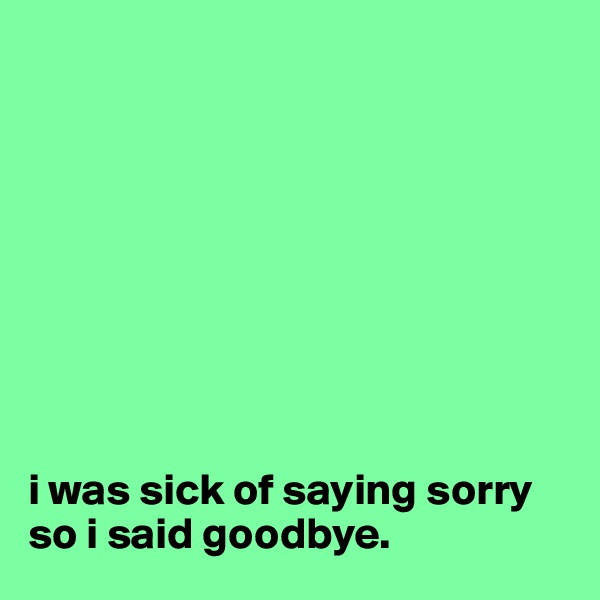 i was sick of saying sorry so i said goodbye.
