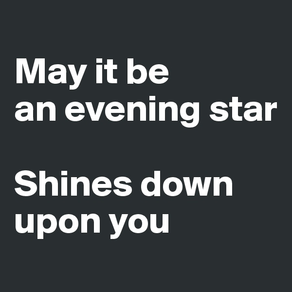 May it be  an evening star  Shines down upon you
