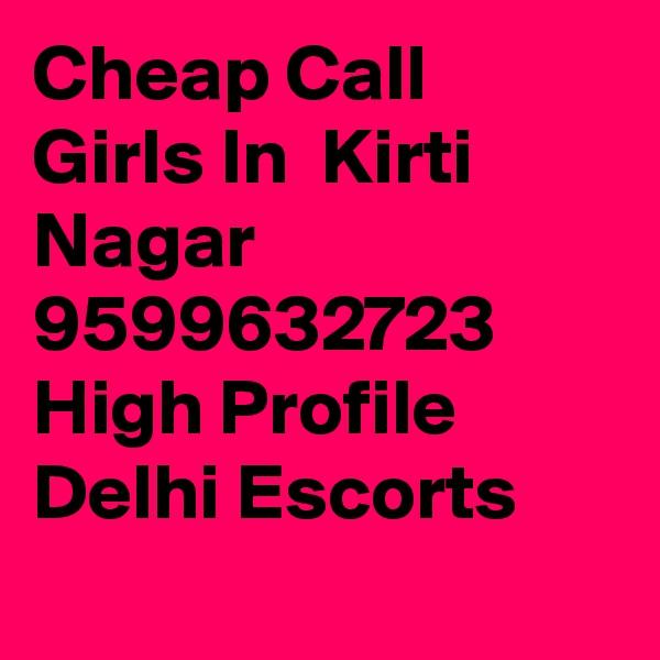 Cheap Call Girls In  Kirti Nagar     9599632723    High Profile Delhi Escorts