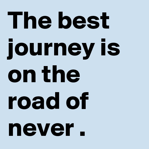 The best journey is on the road of never .