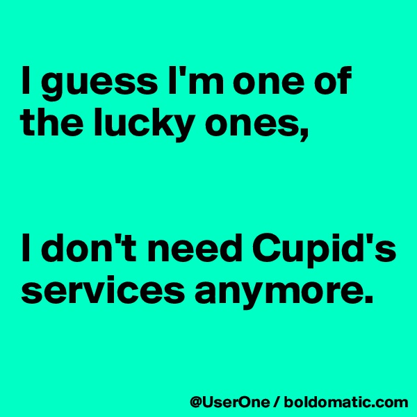 I guess I'm one of the lucky ones,   I don't need Cupid's services anymore.