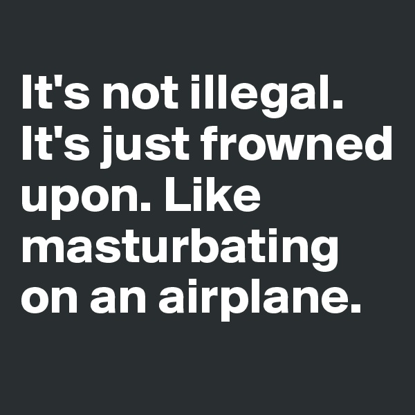 It's not illegal. It's just frowned upon. Like masturbating on an airplane.
