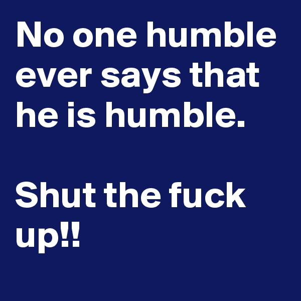 No one humble ever says that he is humble.  Shut the fuck up!!