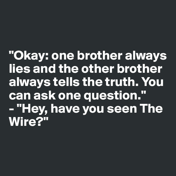 """Okay: one brother always lies and the other brother always tells the truth. You can ask one question."" - ""Hey, have you seen The Wire?"""