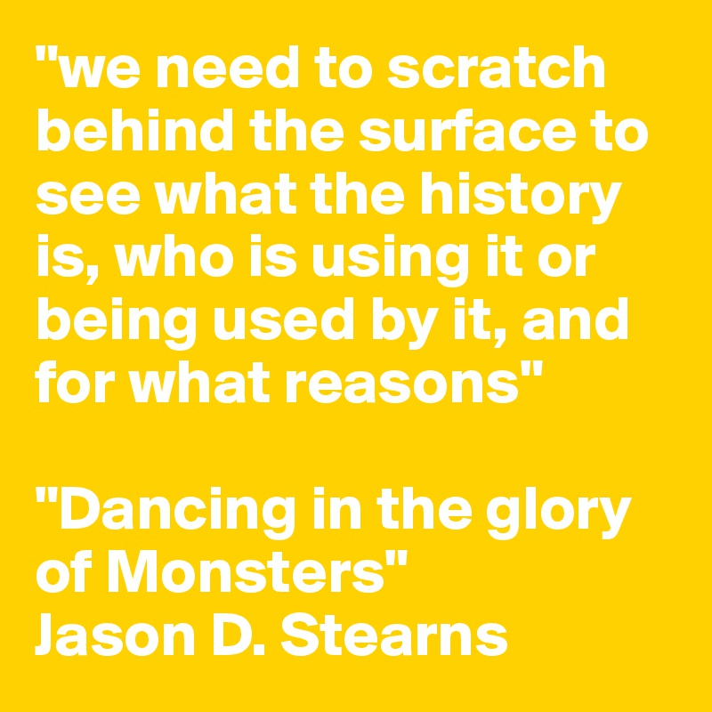 """""""we need to scratch behind the surface to see what the history is, who is using it or being used by it, and for what reasons""""  """"Dancing in the glory of Monsters"""" Jason D. Stearns"""