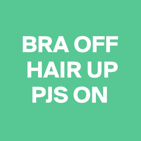 BRA OFF     HAIR UP      PJS ON