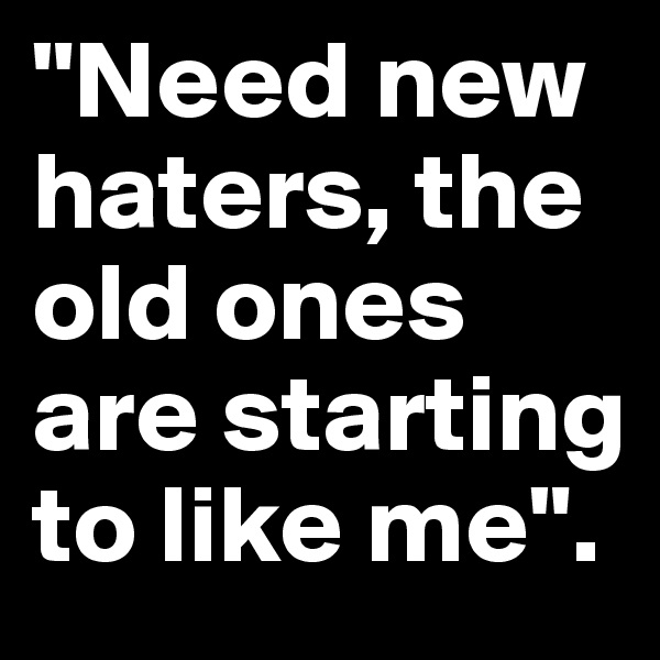 """Need new haters, the old ones are starting to like me""."