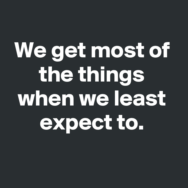 We get most of the things when we least expect to.