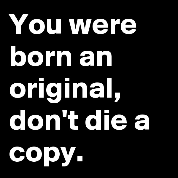 You were born an original, don't die a copy.