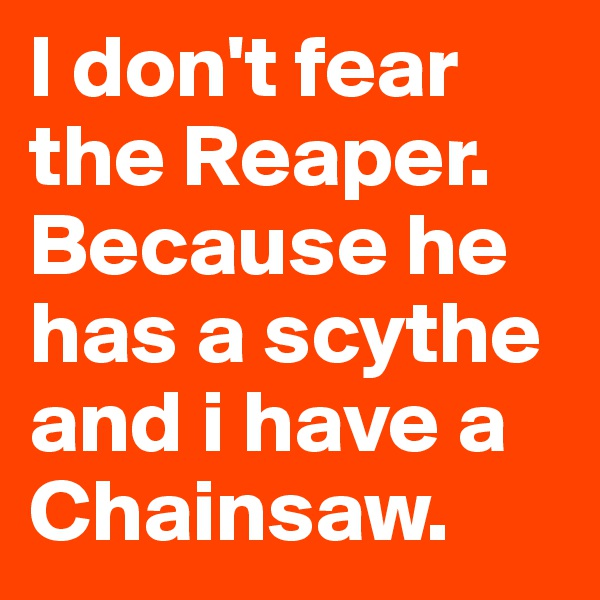 I don't fear the Reaper. Because he has a scythe and i have a Chainsaw.