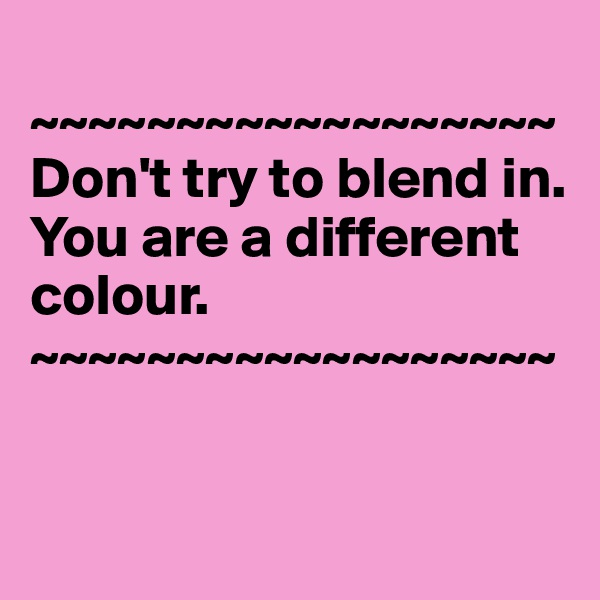 ~~~~~~~~~~~~~~~~~~ Don't try to blend in. You are a different colour.           ~~~~~~~~~~~~~~~~~~