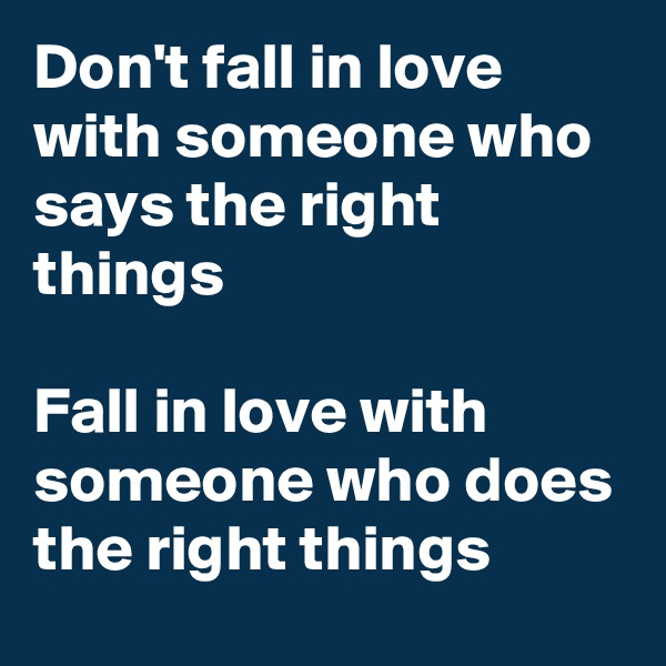 Don't fall in love with someone who says the right things  Fall in love with someone who does the right things