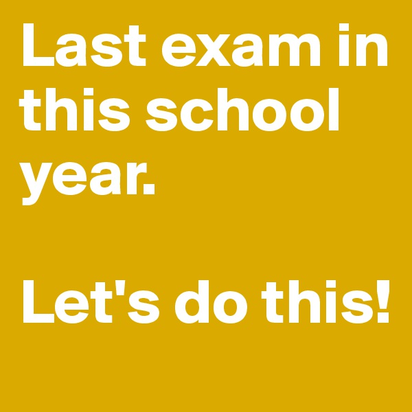 Last exam in this school year.   Let's do this!