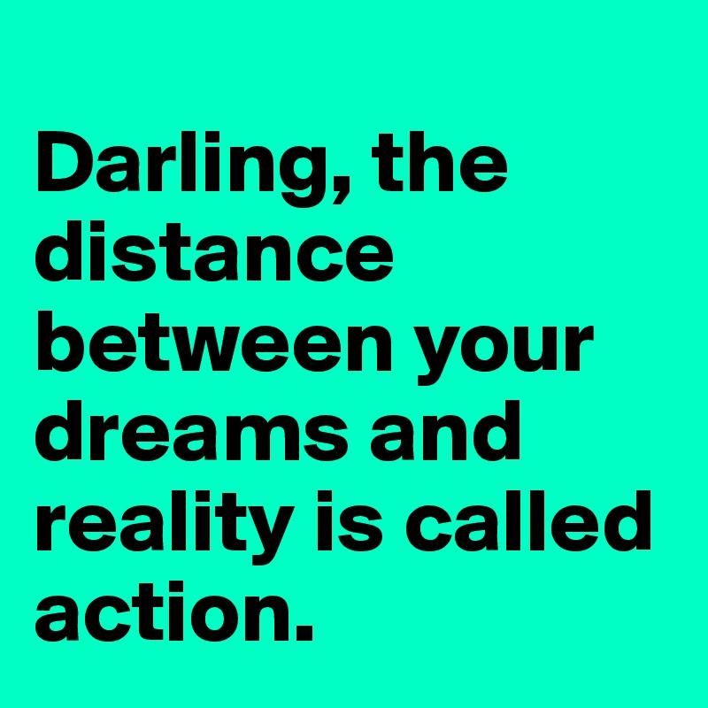 Darling, the distance between your dreams and reality is called action.