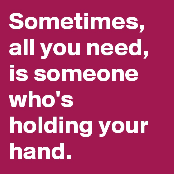 Sometimes, all you need, is someone who's holding your hand.