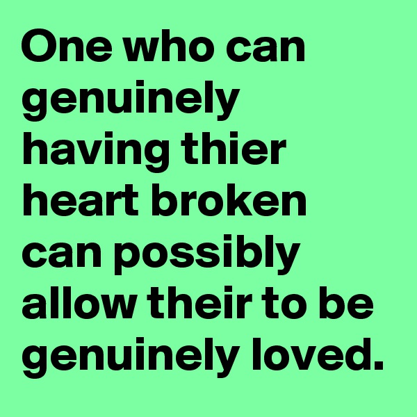 One who can genuinely having thier heart broken can possibly allow their to be genuinely loved.