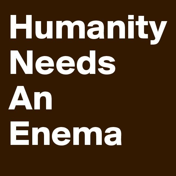Humanity Needs An Enema