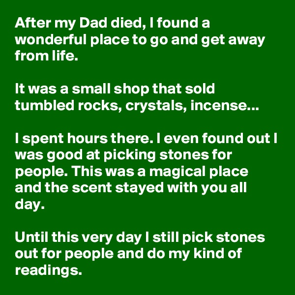 After my Dad died, I found a wonderful place to go and get away from life.  It was a small shop that sold tumbled rocks, crystals, incense...   I spent hours there. I even found out I was good at picking stones for people. This was a magical place and the scent stayed with you all day.  Until this very day I still pick stones out for people and do my kind of readings.