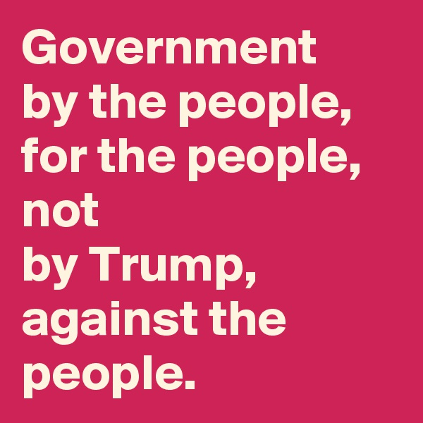 Government by the people, for the people, not by Trump, against the people.
