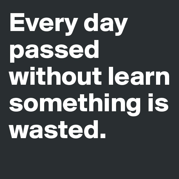 Every day passed without learn something is wasted.
