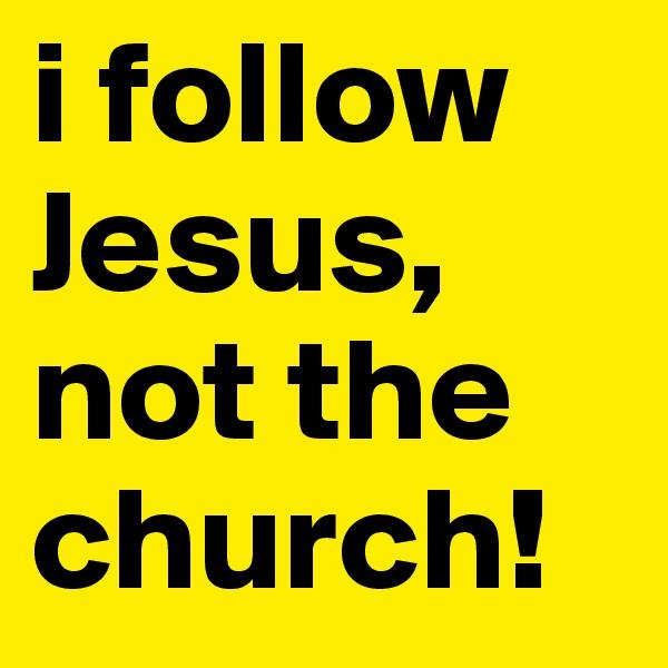 i follow Jesus, not the church!
