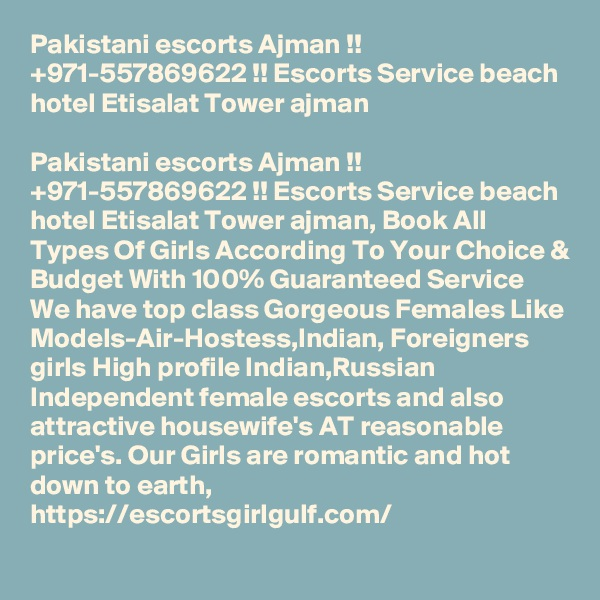 Pakistani escorts Ajman !! +971-557869622 !! Escorts Service beach hotel Etisalat Tower ajman  Pakistani escorts Ajman !! +971-557869622 !! Escorts Service beach hotel Etisalat Tower ajman, Book All Types Of Girls According To Your Choice & Budget With 100% Guaranteed Service We have top class Gorgeous Females Like Models-Air-Hostess,Indian, Foreigners girls High profile Indian,Russian Independent female escorts and also attractive housewife's AT reasonable price's. Our Girls are romantic and hot down to earth, https://escortsgirlgulf.com/