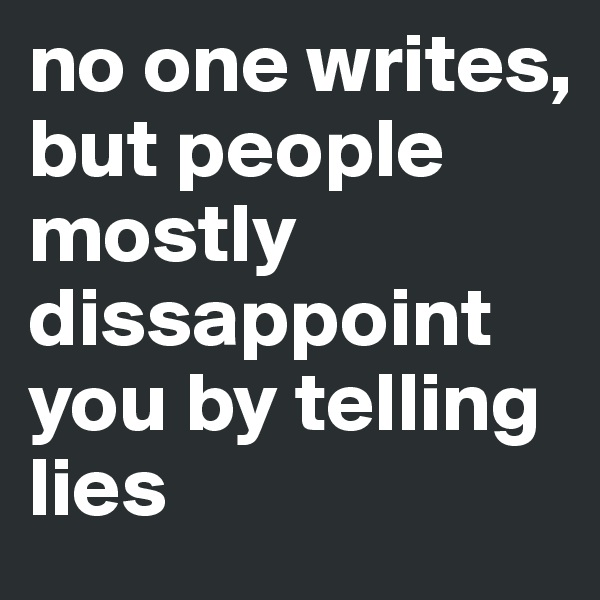 no one writes, but people mostly dissappoint you by telling lies