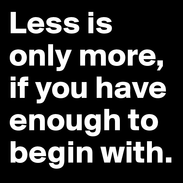Less is only more, if you have enough to begin with.