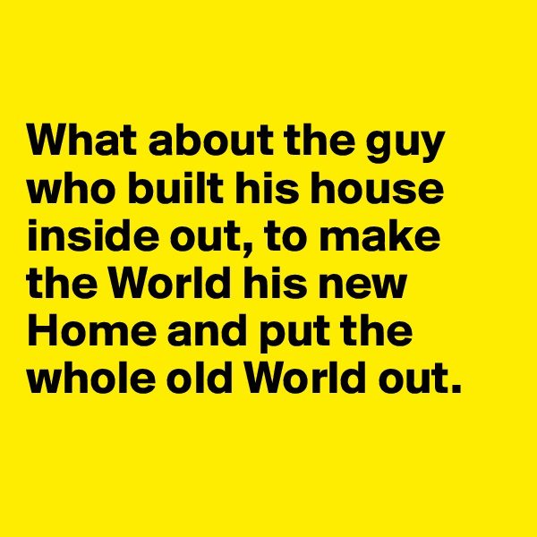 What about the guy who built his house inside out, to make the World his new Home and put the whole old World out.