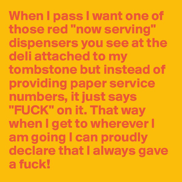 "When I pass I want one of those red ""now serving"" dispensers you see at the deli attached to my tombstone but instead of providing paper service numbers, it just says ""FUCK"" on it. That way when I get to wherever I am going I can proudly declare that I always gave a fuck!"